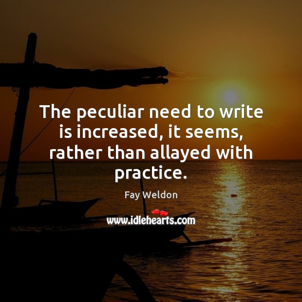 Image, The peculiar need to write is increased, it seems, rather than allayed with practice.