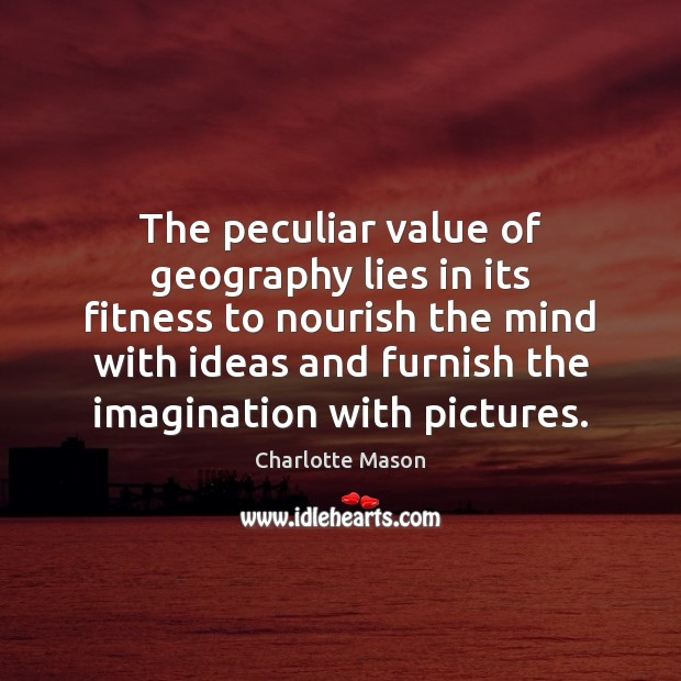The peculiar value of geography lies in its fitness to nourish the Value Quotes Image