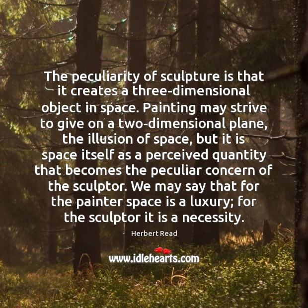 The peculiarity of sculpture is that it creates a three-dimensional object in Herbert Read Picture Quote