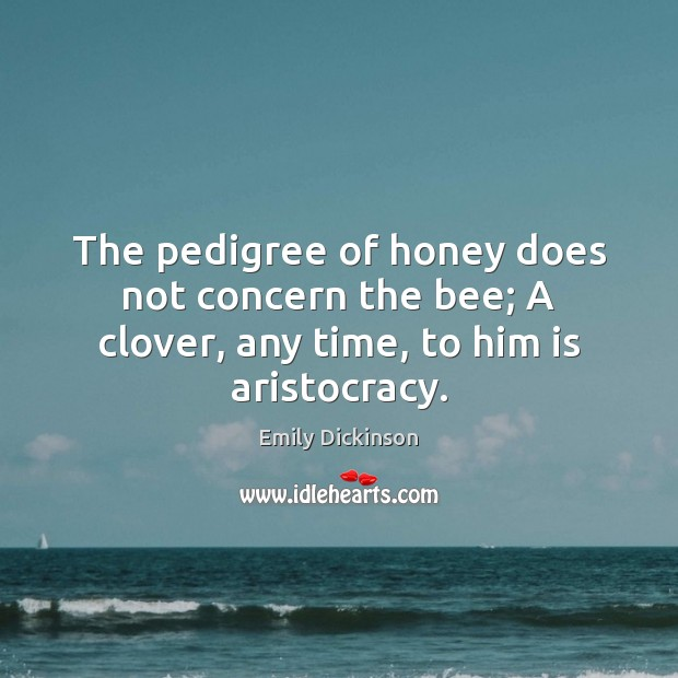 Image, The pedigree of honey does not concern the bee; A clover, any time, to him is aristocracy.