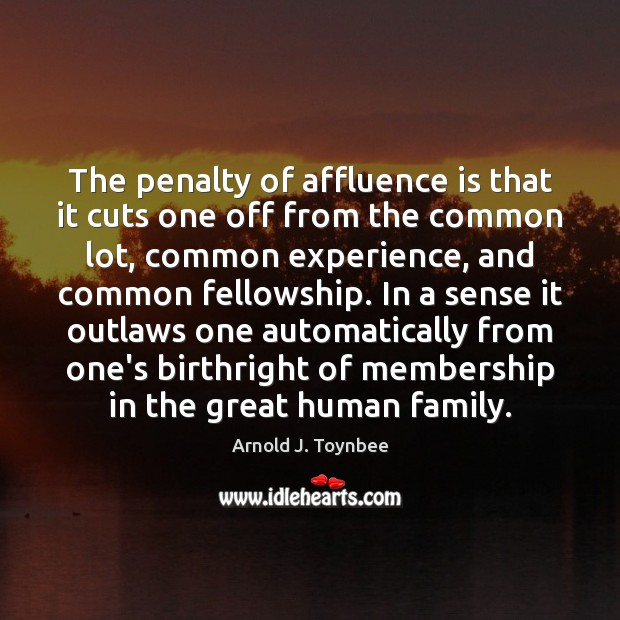 The penalty of affluence is that it cuts one off from the Arnold J. Toynbee Picture Quote