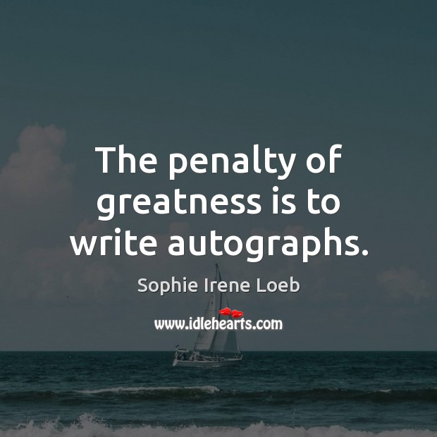 The penalty of greatness is to write autographs. Image