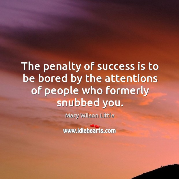 The penalty of success is to be bored by the attentions of people who formerly snubbed you. Image