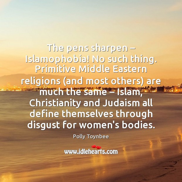 The pens sharpen – Islamophobia! No such thing. Primitive Middle Eastern religions (and Image