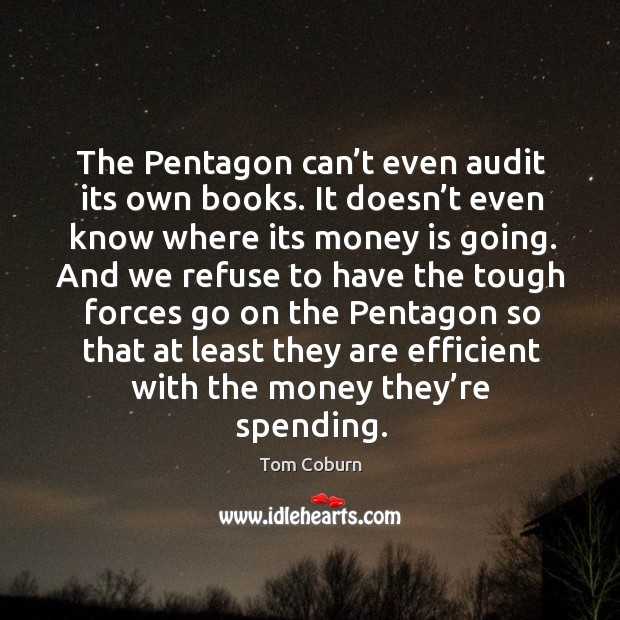 The pentagon can't even audit its own books. It doesn't even know where its money is going. Tom Coburn Picture Quote