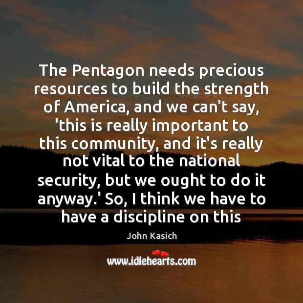 The Pentagon needs precious resources to build the strength of America, and John Kasich Picture Quote