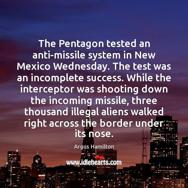 The Pentagon tested an anti-missile system in New Mexico Wednesday. The test Argus Hamilton Picture Quote