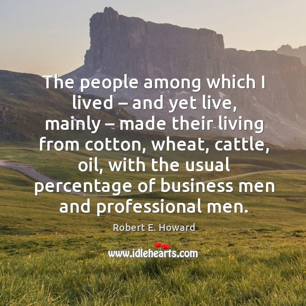 The people among which I lived – and yet live, mainly – made their living from cotton, wheat, cattle, oil, with Image