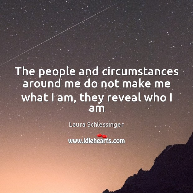 The people and circumstances around me do not make me what I am, they reveal who I am Image