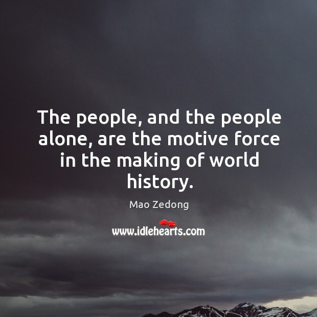 The people, and the people alone, are the motive force in the making of world history. Image