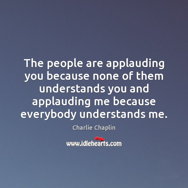 The people are applauding you because none of them understands you and Image