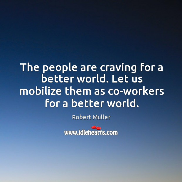The people are craving for a better world. Let us mobilize them as co-workers for a better world. Robert Muller Picture Quote