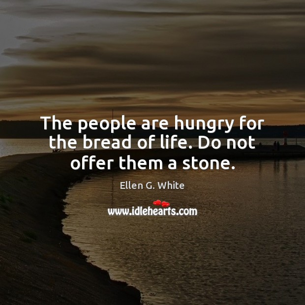 The people are hungry for the bread of life. Do not offer them a stone. Image
