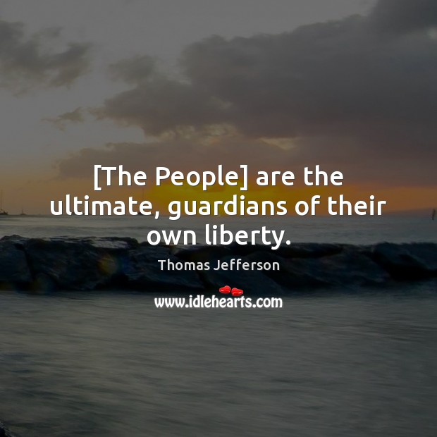 [The People] are the ultimate, guardians of their own liberty. Image