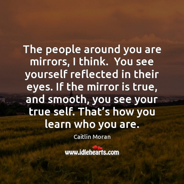 The people around you are mirrors, I think.  You see yourself reflected Image
