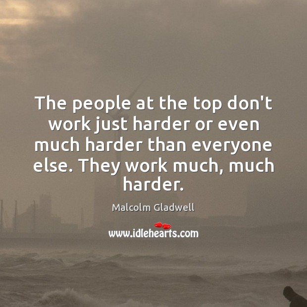 The people at the top don't work just harder or even much Image