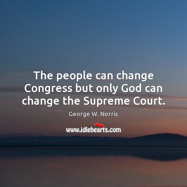 The people can change Congress but only God can change the Supreme Court. George W. Norris Picture Quote
