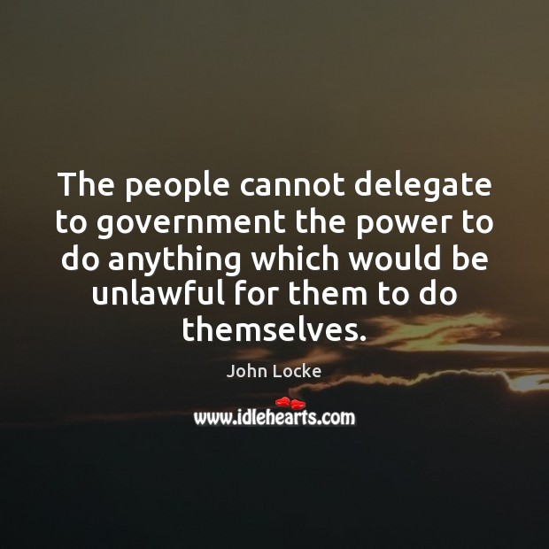 The people cannot delegate to government the power to do anything which John Locke Picture Quote