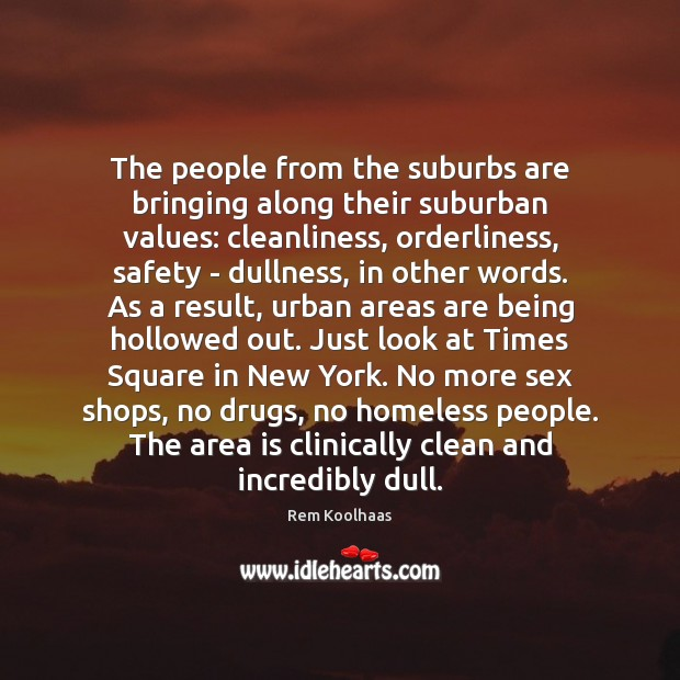 The people from the suburbs are bringing along their suburban values: cleanliness, Rem Koolhaas Picture Quote