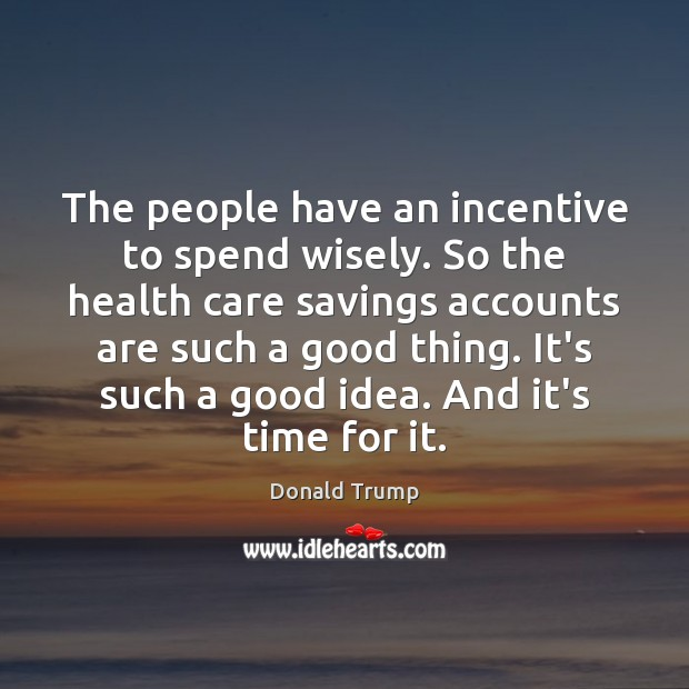The people have an incentive to spend wisely. So the health care Donald Trump Picture Quote