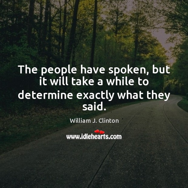 The people have spoken, but it will take a while to determine exactly what they said. William J. Clinton Picture Quote