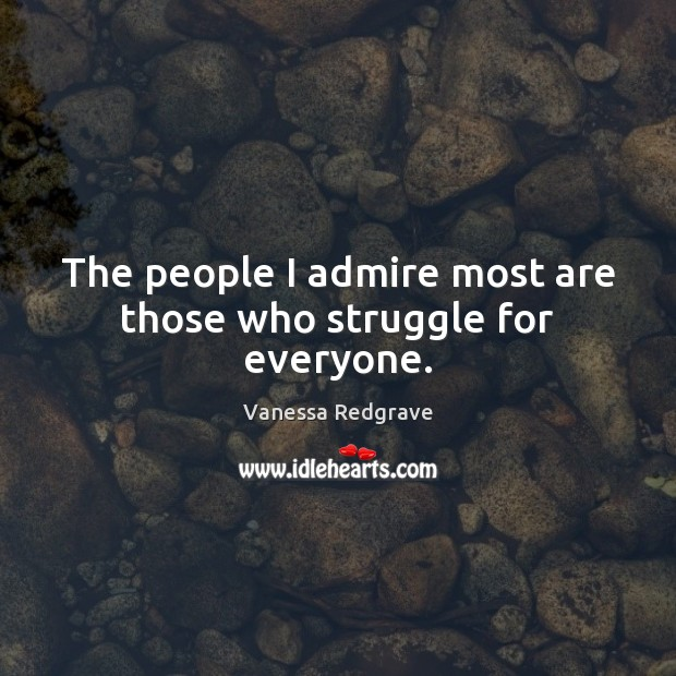 The people I admire most are those who struggle for everyone. Image