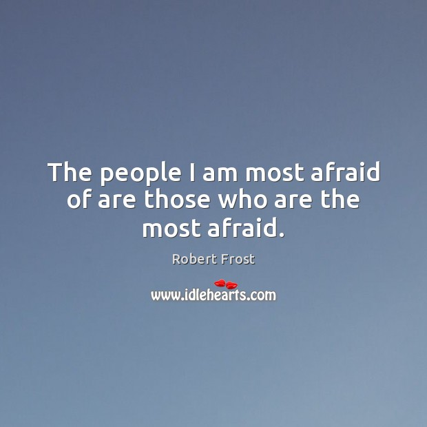 The people I am most afraid of are those who are the most afraid. Image
