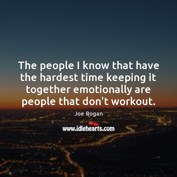 Joe Rogan Picture Quote image saying: The people I know that have the hardest time keeping it together