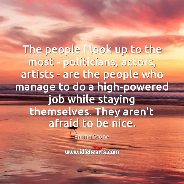 The people I look up to the most – politicians, actors, artists Emma Stone Picture Quote
