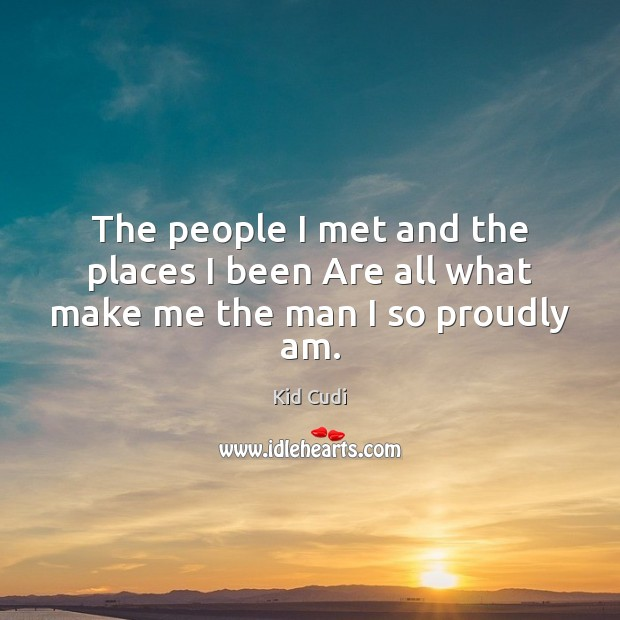 Image, The people I met and the places I been Are all what make me the man I so proudly am.