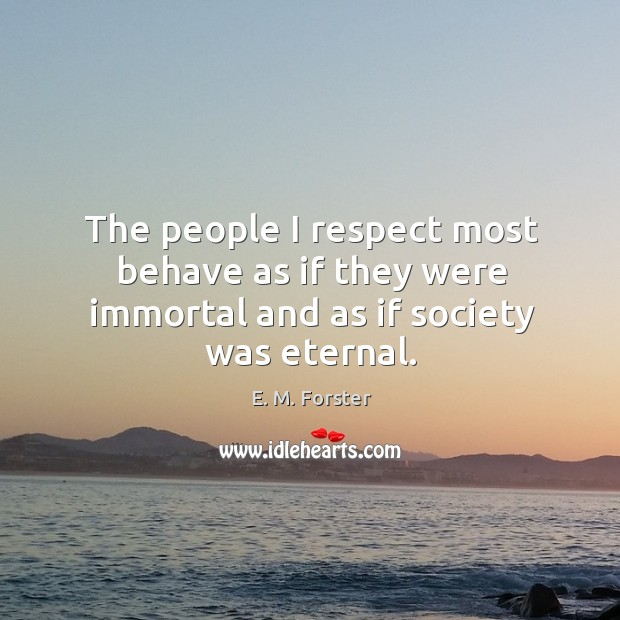 The people I respect most behave as if they were immortal and as if society was eternal. Image