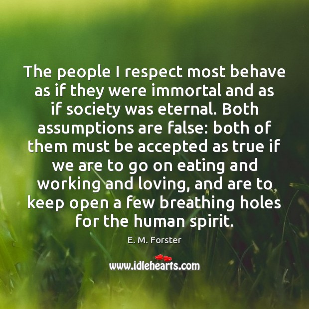 The people I respect most behave as if they were immortal and Image
