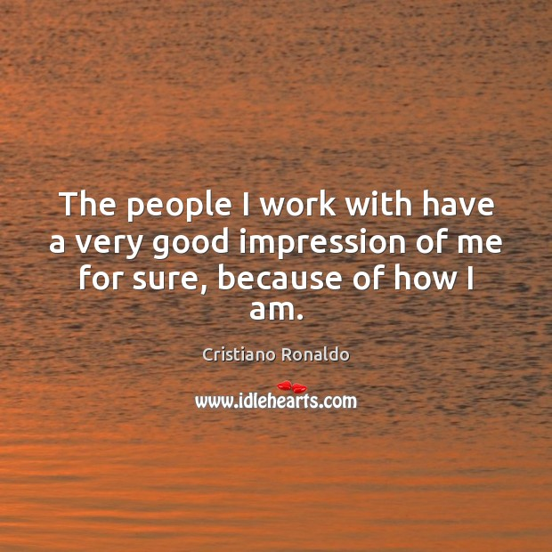 The people I work with have a very good impression of me for sure, because of how I am. Cristiano Ronaldo Picture Quote