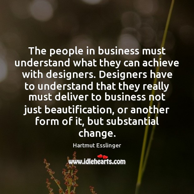 The people in business must understand what they can achieve with designers. Image