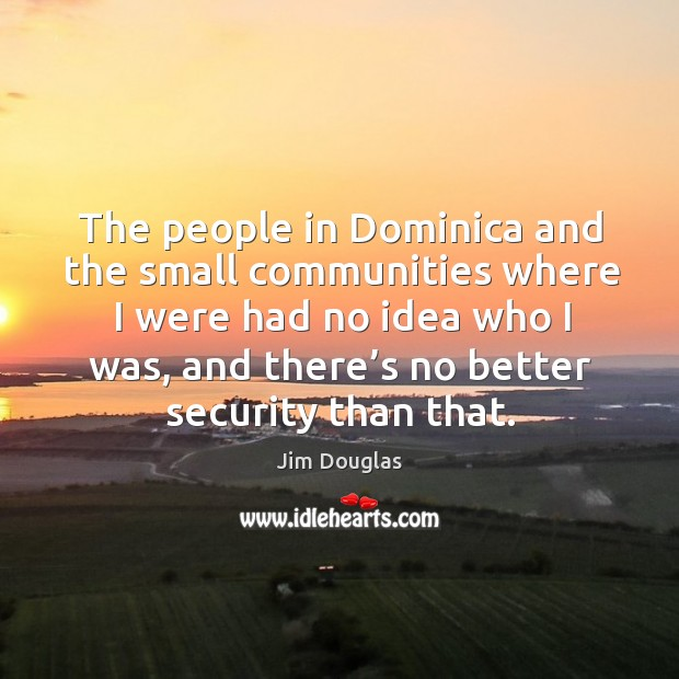The people in dominica and the small communities where I were had no idea who I was. Image