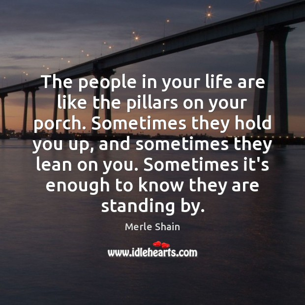 The people in your life are like the pillars on your porch. Merle Shain Picture Quote