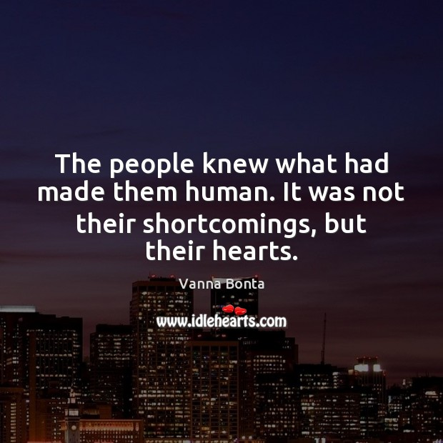 Vanna Bonta Picture Quote image saying: The people knew what had made them human. It was not their shortcomings, but their hearts.