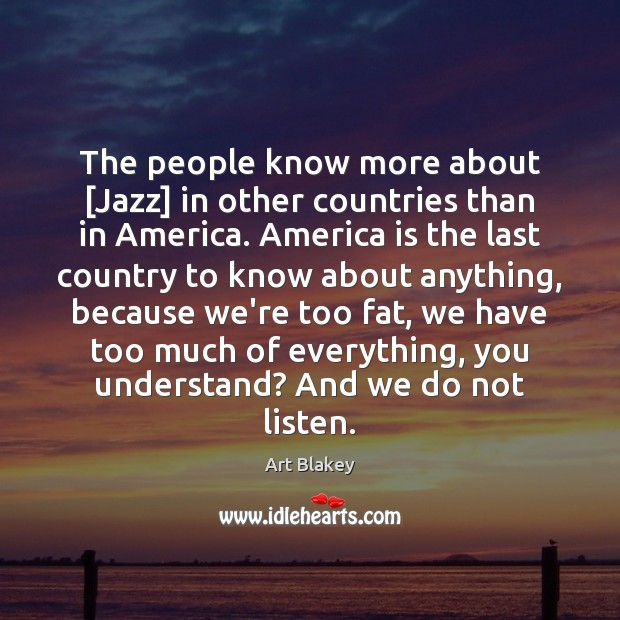 The people know more about [Jazz] in other countries than in America. Image