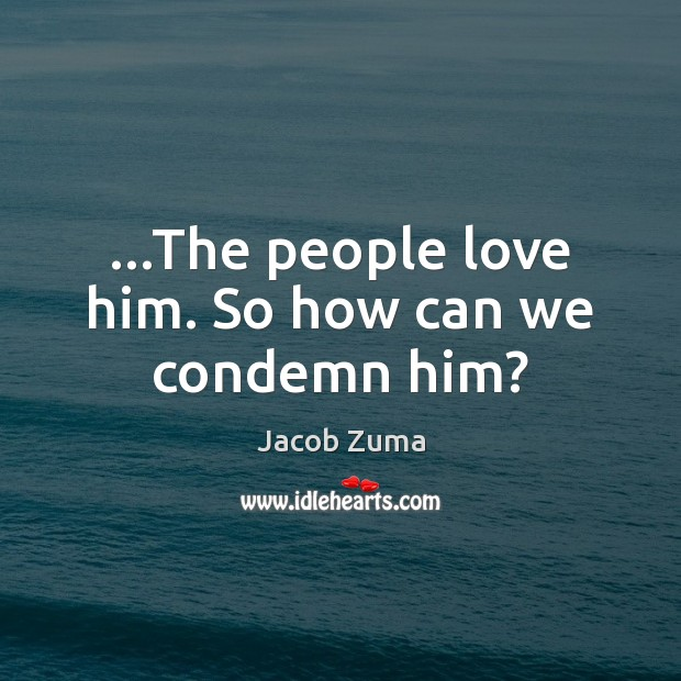 …The people love him. So how can we condemn him? Jacob Zuma Picture Quote