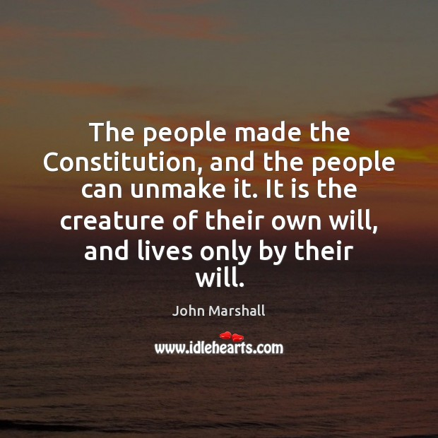 The people made the Constitution, and the people can unmake it. It John Marshall Picture Quote