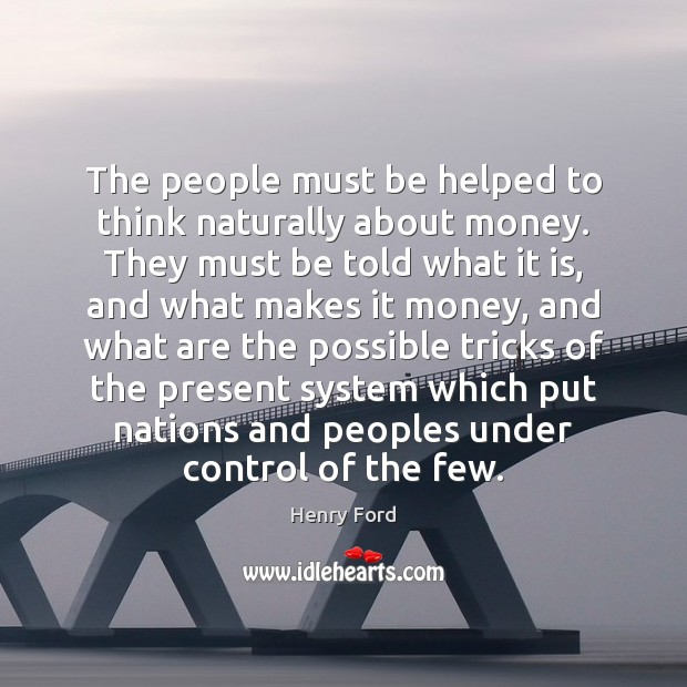 The people must be helped to think naturally about money. They must Image