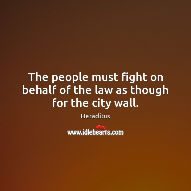 The people must fight on behalf of the law as though for the city wall. Heraclitus Picture Quote