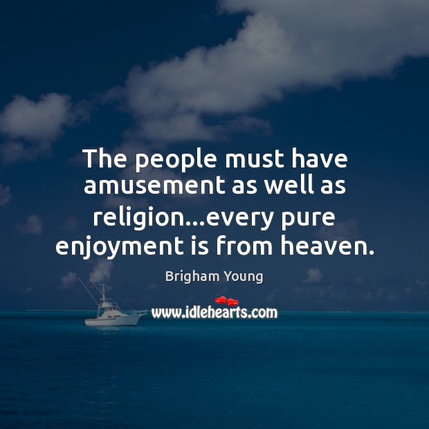 The people must have amusement as well as religion…every pure enjoyment is from heaven. Brigham Young Picture Quote