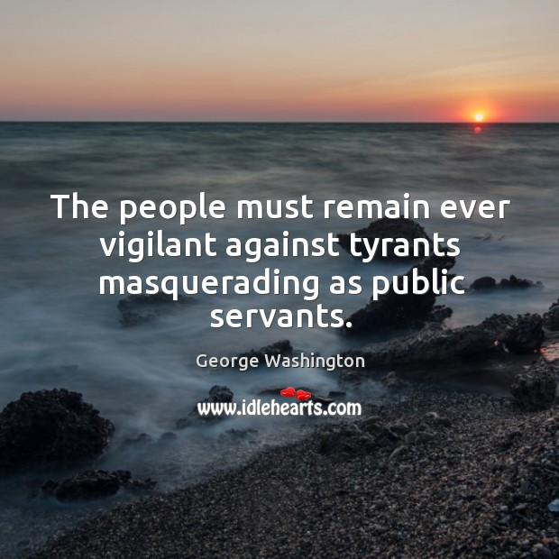 The people must remain ever vigilant against tyrants masquerading as public servants. Image
