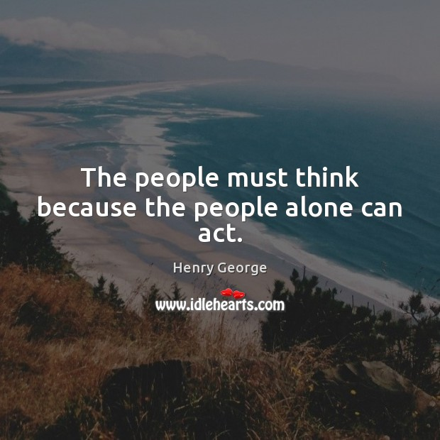 The people must think because the people alone can act. Henry George Picture Quote