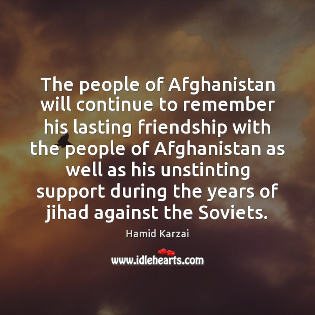 The people of Afghanistan will continue to remember his lasting friendship with Image