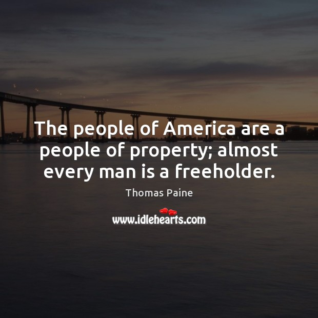 Image, The people of America are a people of property; almost every man is a freeholder.