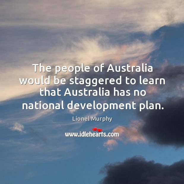 The people of australia would be staggered to learn that australia has no national development plan. Lionel Murphy Picture Quote