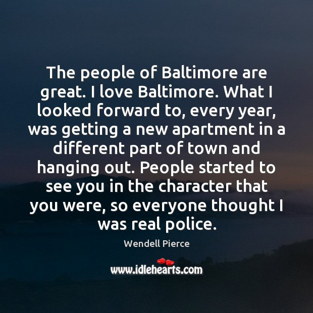 The people of Baltimore are great. I love Baltimore. What I looked Wendell Pierce Picture Quote
