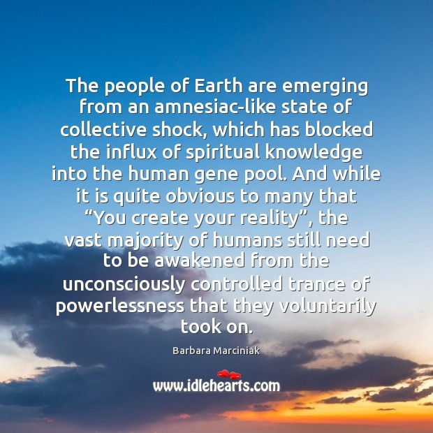 The people of Earth are emerging from an amnesiac-like state of collective Barbara Marciniak Picture Quote